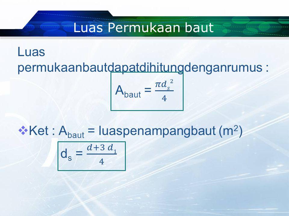 Luas Permukaan baut Luas permukaanbautdapatdihitungdenganrumus : Abaut = 𝜋𝑑𝑠2 4. Ket : Abaut = luaspenampangbaut (m2)