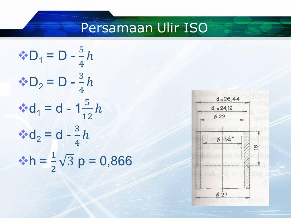 Persamaan Ulir ISO D1 = D - 5 4 ℎ. D2 = D - 3 4 ℎ.