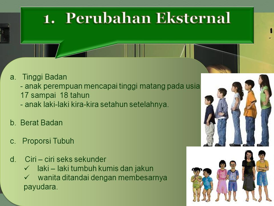 Perubahan Eksternal a. Tinggi Badan - anak perempuan mencapai tinggi matang pada usia 17 sampai 18 tahun.