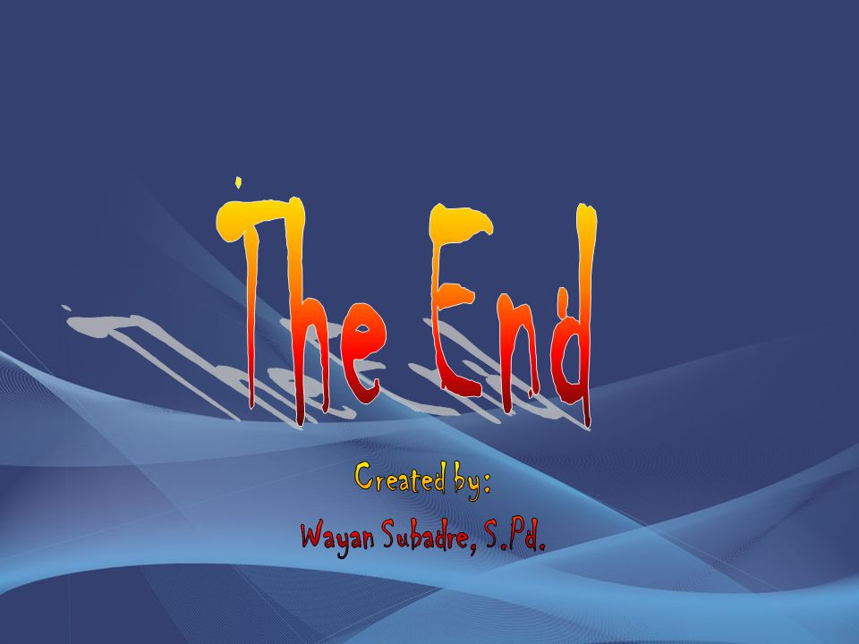 The End Created by: Wayan Subadre, S.Pd.