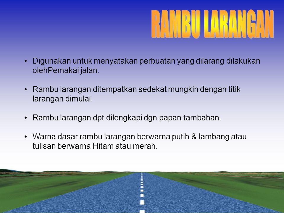 RAMBU LARANGAN Digunakan untuk menyatakan perbuatan yang dilarang dilakukan olehPemakai jalan.