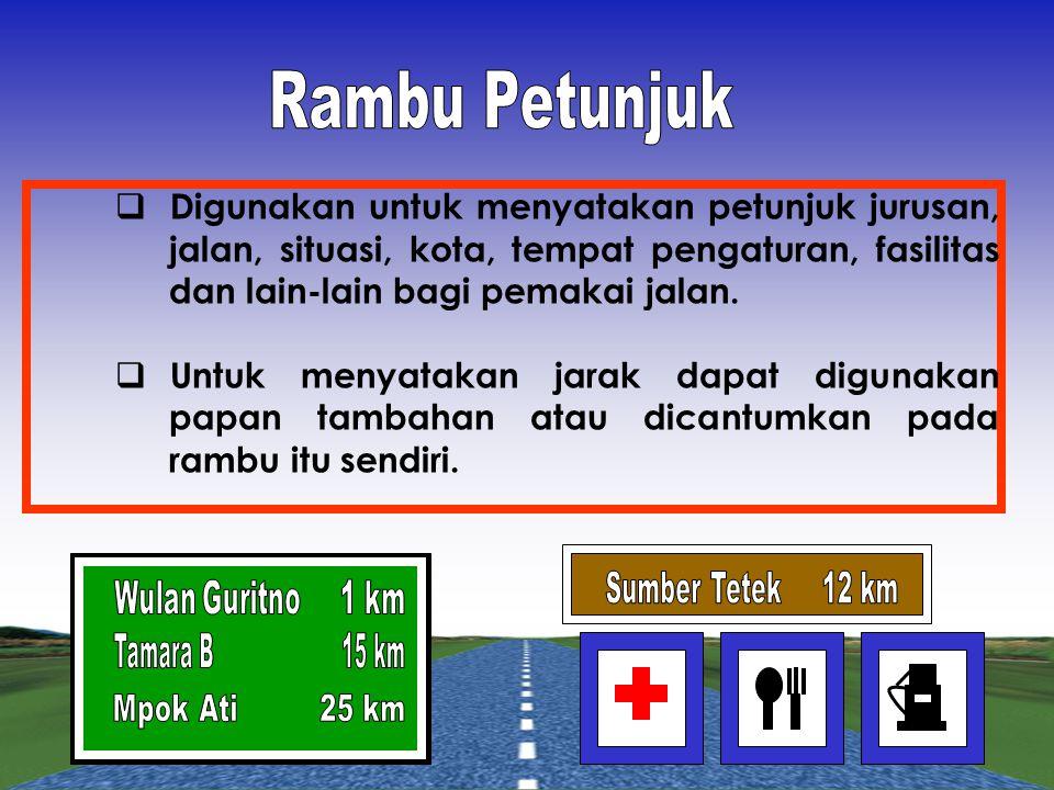 Rambu Petunjuk Digunakan untuk menyatakan petunjuk jurusan, jalan, situasi, kota, tempat pengaturan, fasilitas dan lain-lain bagi pemakai jalan.