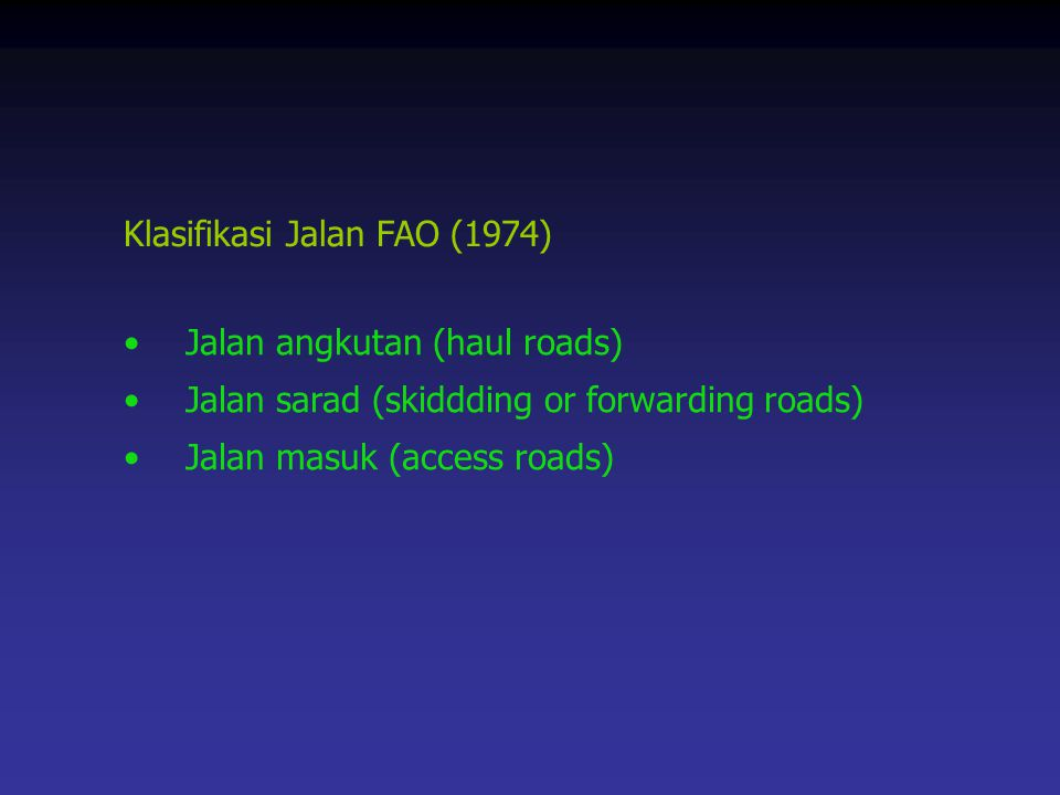 Klasifikasi Jalan FAO (1974) Jalan angkutan (haul roads) Jalan sarad (skiddding or forwarding roads)