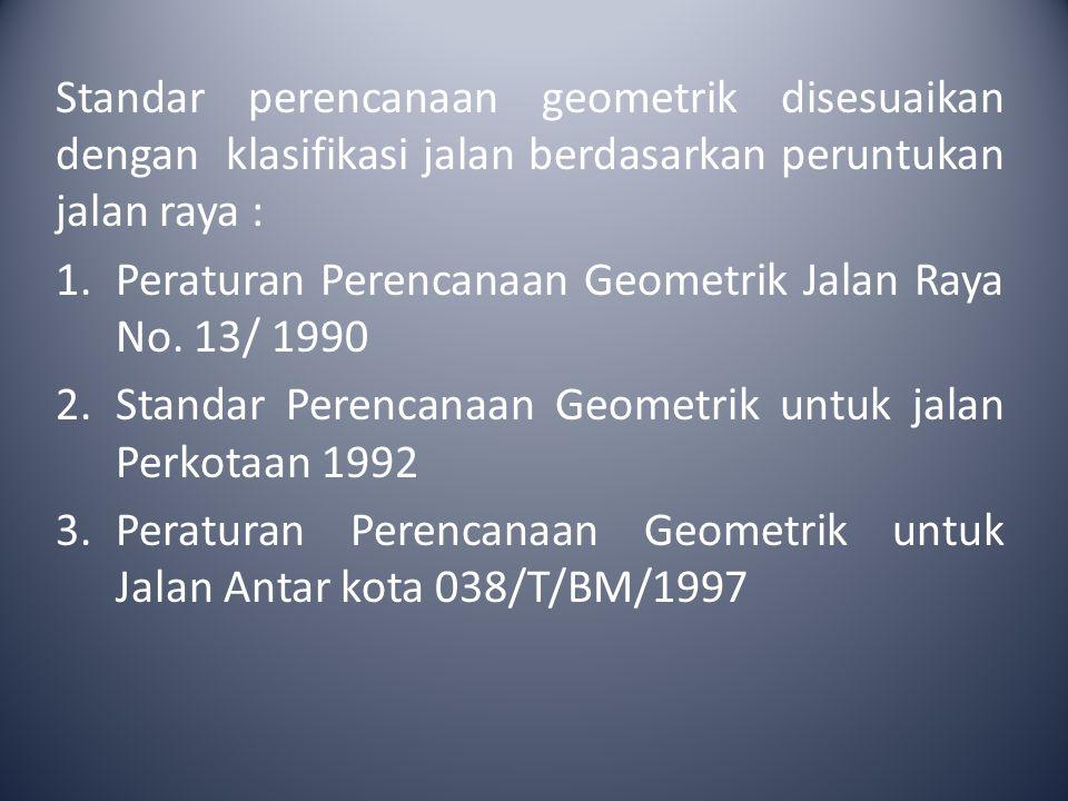 Standar perencanaan geometrik disesuaikan dengan klasifikasi jalan berdasarkan peruntukan jalan raya :