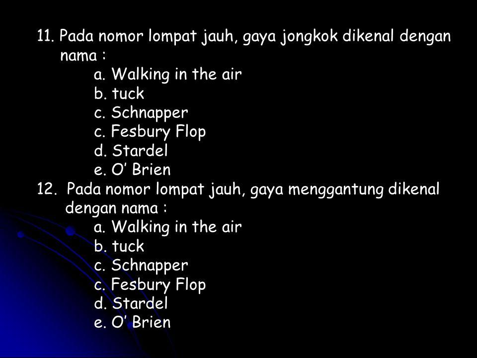 11. Pada nomor lompat jauh, gaya jongkok dikenal dengan nama :
