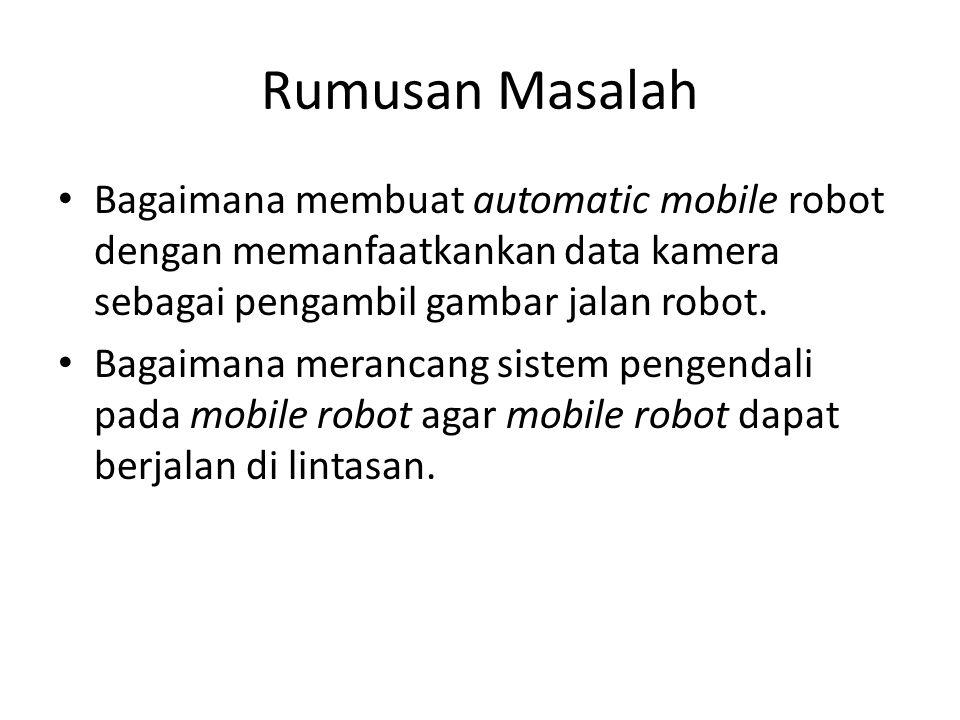 Rumusan Masalah Bagaimana membuat automatic mobile robot dengan memanfaatkankan data kamera sebagai pengambil gambar jalan robot.