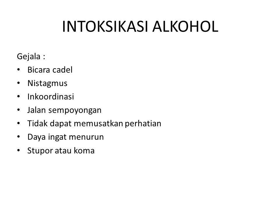 INTOKSIKASI ALKOHOL Gejala : Bicara cadel Nistagmus Inkoordinasi