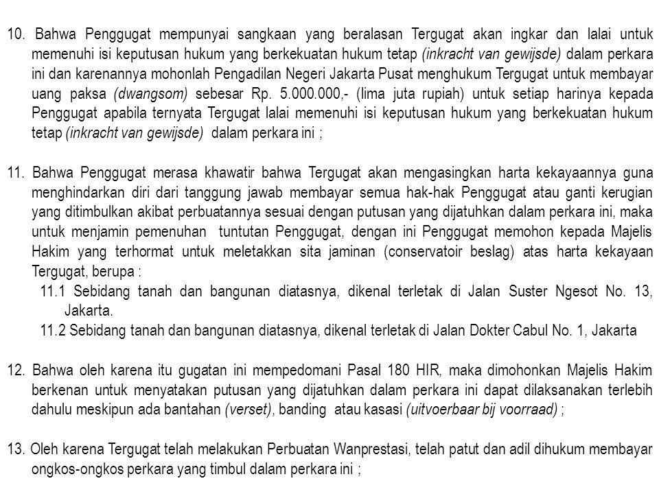 10. Bahwa Penggugat mempunyai sangkaan yang beralasan Tergugat akan ingkar dan lalai untuk memenuhi isi keputusan hukum yang berkekuatan hukum tetap (inkracht van gewijsde) dalam perkara ini dan karenannya mohonlah Pengadilan Negeri Jakarta Pusat menghukum Tergugat untuk membayar uang paksa (dwangsom) sebesar Rp. 5.000.000,- (lima juta rupiah) untuk setiap harinya kepada Penggugat apabila ternyata Tergugat lalai memenuhi isi keputusan hukum yang berkekuatan hukum tetap (inkracht van gewijsde) dalam perkara ini ;