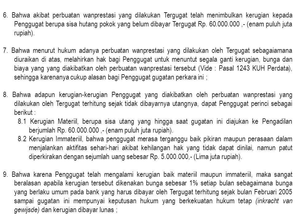 6. Bahwa akibat perbuatan wanprestasi yang dilakukan Tergugat telah menimbulkan kerugian kepada Penggugat berupa sisa hutang pokok yang belum dibayar Tergugat Rp. 60.000.000 ,- (enam puluh juta rupiah).