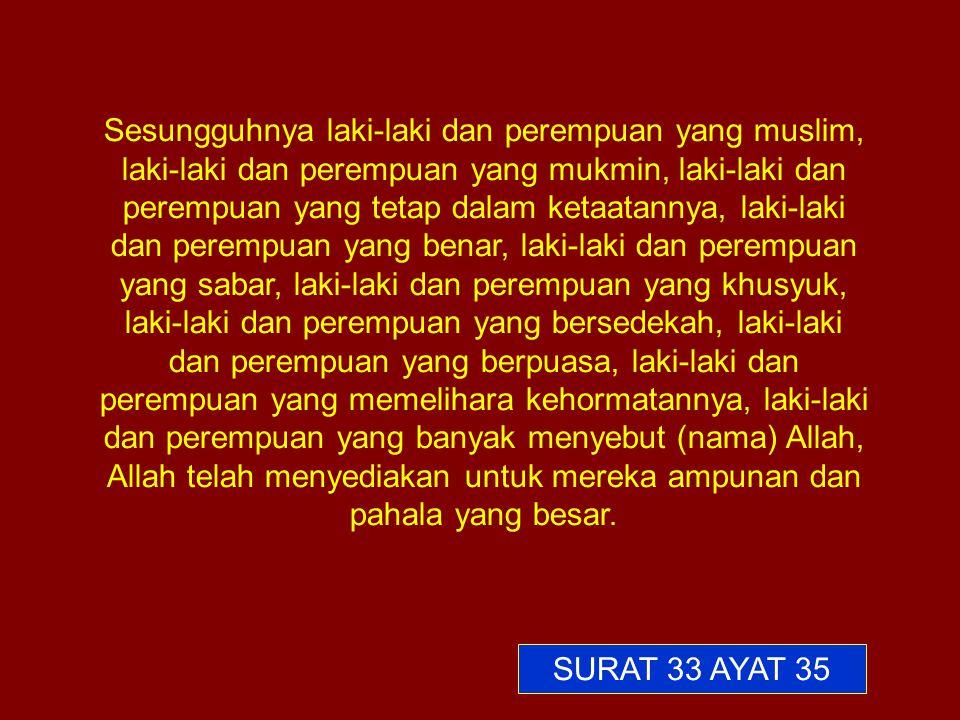 Sesungguhnya laki-laki dan perempuan yang muslim, laki-laki dan perempuan yang mukmin, laki-laki dan perempuan yang tetap dalam ketaatannya, laki-laki dan perempuan yang benar, laki-laki dan perempuan yang sabar, laki-laki dan perempuan yang khusyuk, laki-laki dan perempuan yang bersedekah, laki-laki dan perempuan yang berpuasa, laki-laki dan perempuan yang memelihara kehormatannya, laki-laki dan perempuan yang banyak menyebut (nama) Allah, Allah telah menyediakan untuk mereka ampunan dan pahala yang besar.
