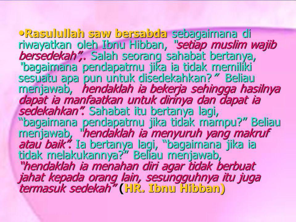 Rasulullah saw bersabda sebagaimana di riwayatkan oleh Ibnu Hibban, setiap muslim wajib bersedekah ,.