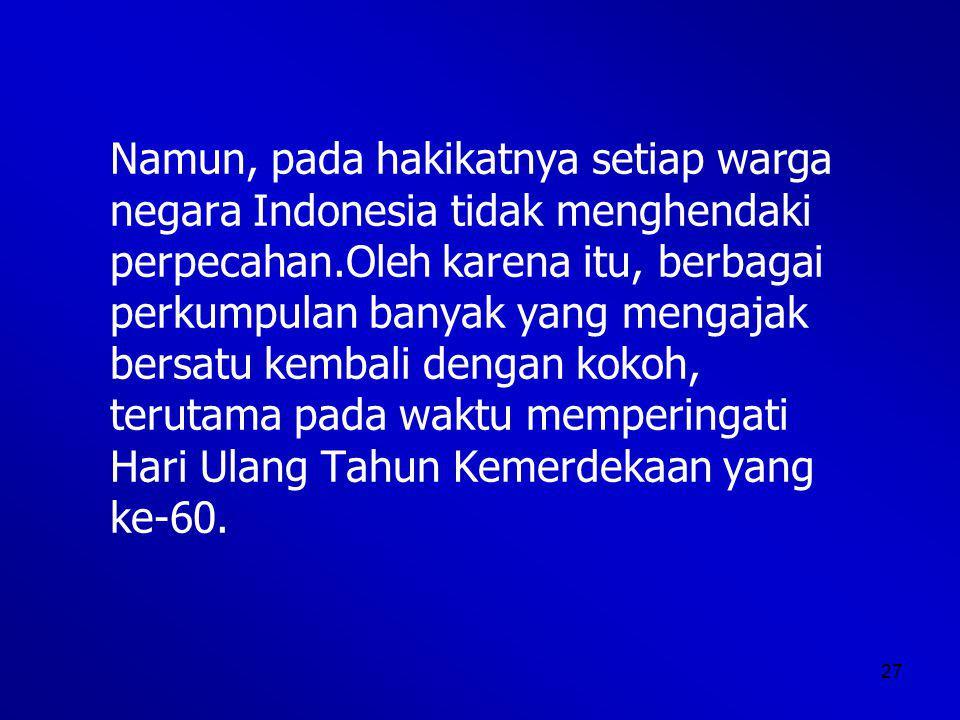 Namun, pada hakikatnya setiap warga negara Indonesia tidak menghendaki perpecahan.Oleh karena itu, berbagai perkumpulan banyak yang mengajak bersatu kembali dengan kokoh, terutama pada waktu memperingati Hari Ulang Tahun Kemerdekaan yang ke-60.