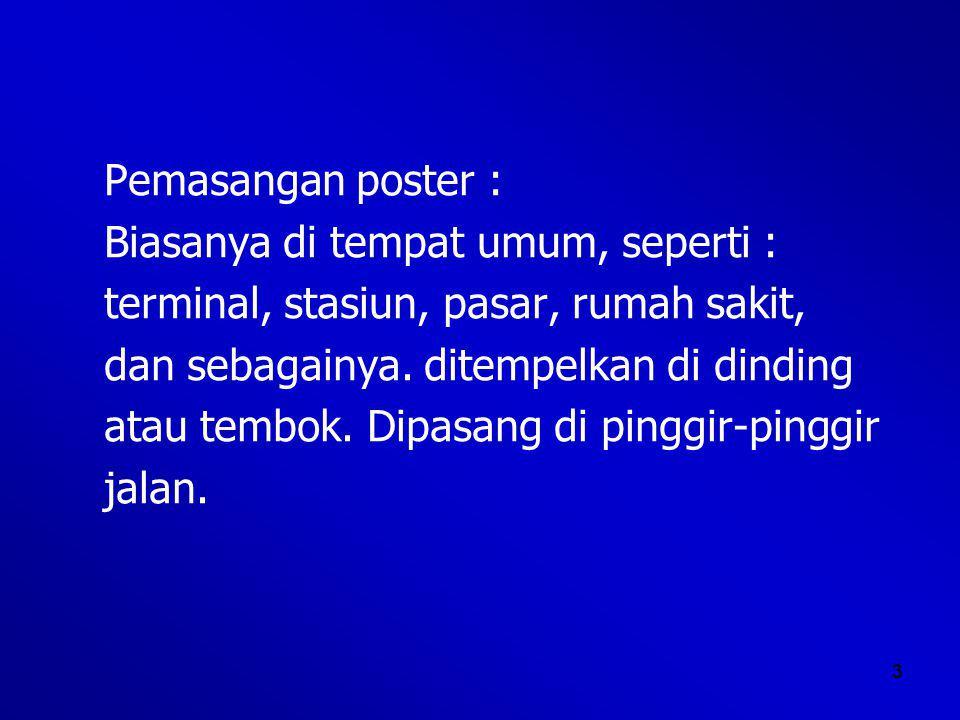 Pemasangan poster : Biasanya di tempat umum, seperti : terminal, stasiun, pasar, rumah sakit, dan sebagainya. ditempelkan di dinding.