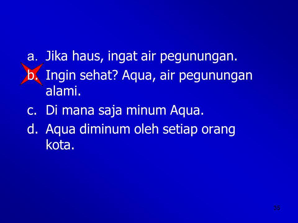 a. Jika haus, ingat air pegunungan.