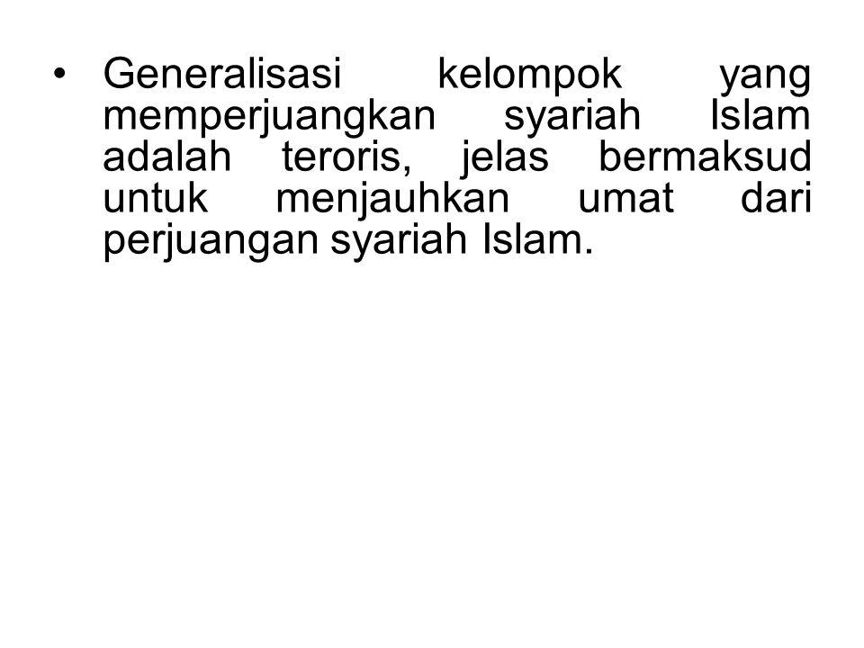 Generalisasi kelompok yang memperjuangkan syariah Islam adalah teroris, jelas bermaksud untuk menjauhkan umat dari perjuangan syariah Islam.