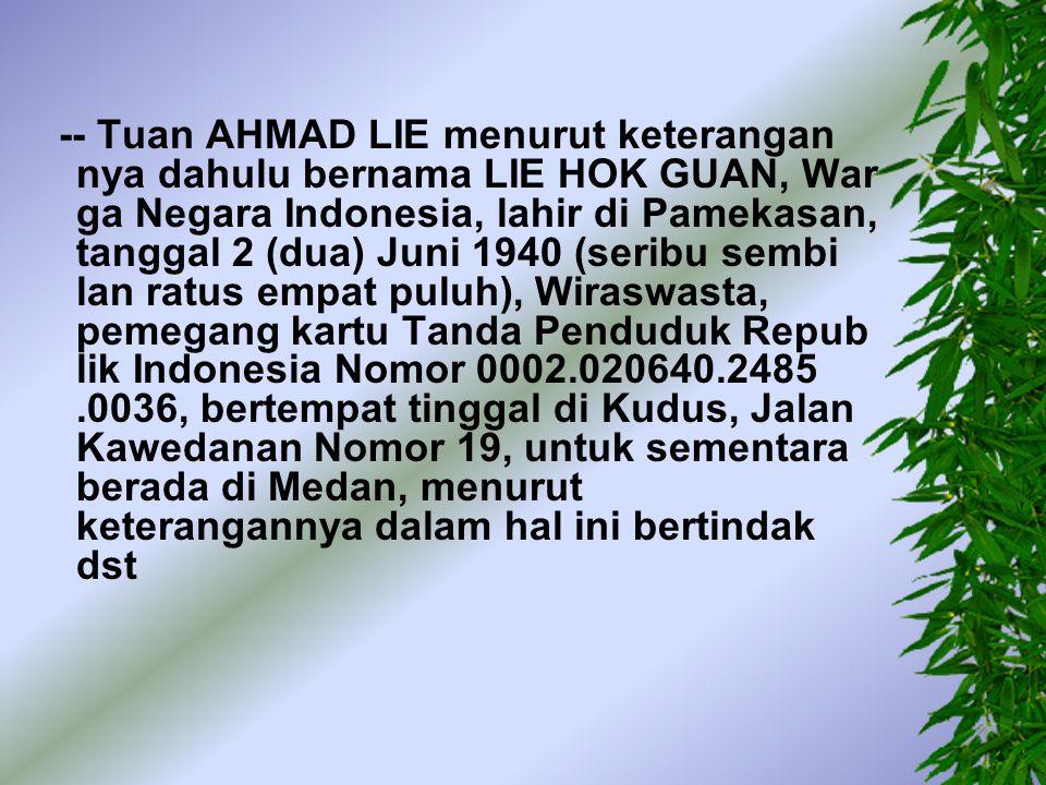 -- Tuan AHMAD LIE menurut keterangan nya dahulu bernama LIE HOK GUAN, War ga Negara Indonesia, lahir di Pamekasan, tanggal 2 (dua) Juni 1940 (seribu sembi lan ratus empat puluh), Wiraswasta, pemegang kartu Tanda Penduduk Repub lik Indonesia Nomor 0002.020640.2485 .0036, bertempat tinggal di Kudus, Jalan Kawedanan Nomor 19, untuk sementara berada di Medan, menurut keterangannya dalam hal ini bertindak dst