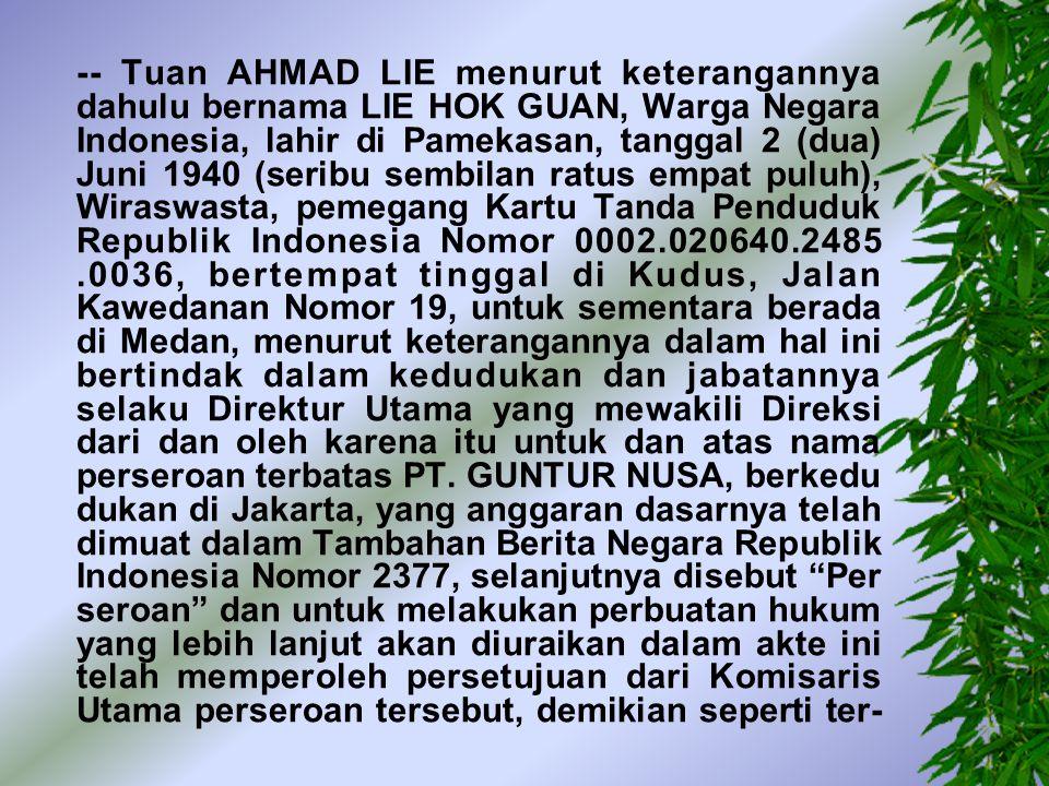 -- Tuan AHMAD LIE menurut keterangannya dahulu bernama LIE HOK GUAN, Warga Negara Indonesia, lahir di Pamekasan, tanggal 2 (dua) Juni 1940 (seribu sembilan ratus empat puluh), Wiraswasta, pemegang Kartu Tanda Penduduk Republik Indonesia Nomor 0002.020640.2485 .0036, bertempat tinggal di Kudus, Jalan Kawedanan Nomor 19, untuk sementara berada di Medan, menurut keterangannya dalam hal ini bertindak dalam kedudukan dan jabatannya selaku Direktur Utama yang mewakili Direksi dari dan oleh karena itu untuk dan atas nama perseroan terbatas PT.