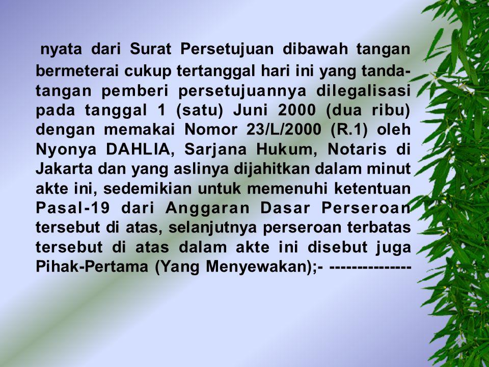 nyata dari Surat Persetujuan dibawah tangan bermeterai cukup tertanggal hari ini yang tanda-tangan pemberi persetujuannya dilegalisasi pada tanggal 1 (satu) Juni 2000 (dua ribu) dengan memakai Nomor 23/L/2000 (R.1) oleh Nyonya DAHLIA, Sarjana Hukum, Notaris di Jakarta dan yang aslinya dijahitkan dalam minut akte ini, sedemikian untuk memenuhi ketentuan Pasal-19 dari Anggaran Dasar Perseroan tersebut di atas, selanjutnya perseroan terbatas tersebut di atas dalam akte ini disebut juga Pihak-Pertama (Yang Menyewakan);- ---------------