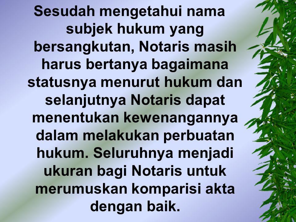 Sesudah mengetahui nama subjek hukum yang bersangkutan, Notaris masih harus bertanya bagaimana statusnya menurut hukum dan selanjutnya Notaris dapat menentukan kewenangannya dalam melakukan perbuatan hukum.