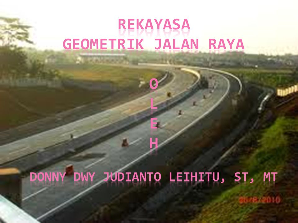 Rekayasa geometrik jalan raya o l e h donny dwy judianto leihitu, st, mt