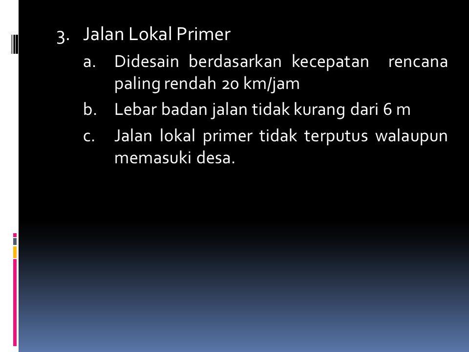 3. Jalan Lokal Primer a. Didesain berdasarkan kecepatan rencana paling rendah 20 km/jam. b. Lebar badan jalan tidak kurang dari 6 m.