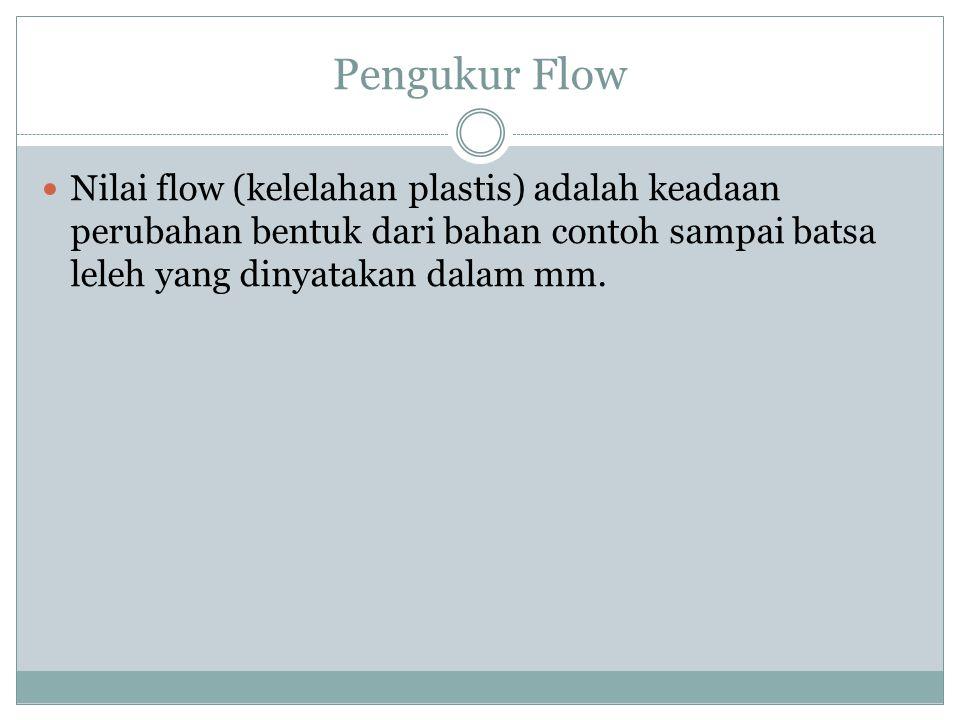 Pengukur Flow Nilai flow (kelelahan plastis) adalah keadaan perubahan bentuk dari bahan contoh sampai batsa leleh yang dinyatakan dalam mm.