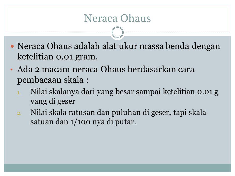 Neraca Ohaus Neraca Ohaus adalah alat ukur massa benda dengan ketelitian 0.01 gram. Ada 2 macam neraca Ohaus berdasarkan cara pembacaan skala :