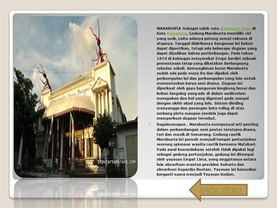 MARABUNTA Sebagai salah satu Bangunan Kuno di Kota Semarang, Gedung Marabunta memiliki ciri yang unik, yaitu adanya patung semut raksasa di atapnya. Tanggal didirikanya bangunan ini belum dapat dipastikan, tetapi ada beberapa dugaan yang dapat dijadikan bahan pertimbangan. Pada tahun 1854 di kalangan masyarakat Eropa berdiri sebuah pementasan tetap yang dikatakan berlangsung sebulan sekali. Kemungkinan besar Marabunta sudah ada pada masa itu dan dipakai oleh perkumpulan ini dan perkumpulan yang lain untuk mementaskan karya seni drama. Dugaan ini diperkuat oleh gaya bangunan lengkung busur dan kolom langsing yang ada di dalam auditorium merupakan dua hal yang digemari pada sampai dengan akhir abad yang lalu. Sistem dinding menyangga dan pasangan bata rollag di atas ambang pintu maupun jendela juga dapat memperkuat dugaan tersebut.