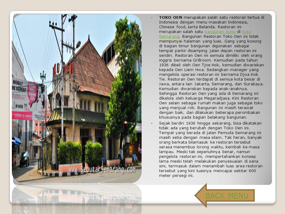 TOKO OEN merupakan salah satu restoran tertua di Indonesia dengan menu masakan Indonesia, Chinese food, serta Belanda. Restoran ini merupakan salah satu bangunan kuno di Kota Semarang. Bangunan Restoran Toko Oen ini tidak mempunyai halaman yang luas. Gang yang kosong di bagian timur bangunan digunakan sebagai tempat parkir disamping jalan depan restoran ini sendiri. Restoran Oen ini semula dimiliki oleh orang inggris bernama Grillroom. Kemudian pada tahun 1936 dibeli oleh Oen Tjoe Hok, kemudian diwariskan kepada Oen Liem Hwa. Sedangkan manager yang mengelola operasi restoran ini bernama Djoa Kok Tie. Restoran Oen terdapat di semua kota besar di Jawa, antara lain Jakarta, Semarang, dan Surabaya. Kemudian diwariskan kepada anak-anaknya. Sehingga Restoran Oen yang ada di Semarang ini dikelola oleh keluarga Megaradjasa. Kini Restoran Oen selain sebagai rumah makan juga sebagai toko yang menjual roti. Bangunan ini masih terawat dengan baik, dan dilakukan beberapa perombakan khususnya pada bagian belakang bangunan.