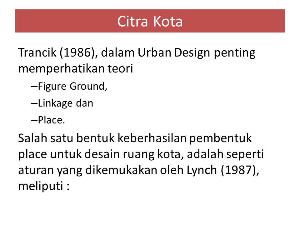 Citra Kota Trancik (1986), dalam Urban Design penting memperhatikan teori. Figure Ground, Linkage dan.