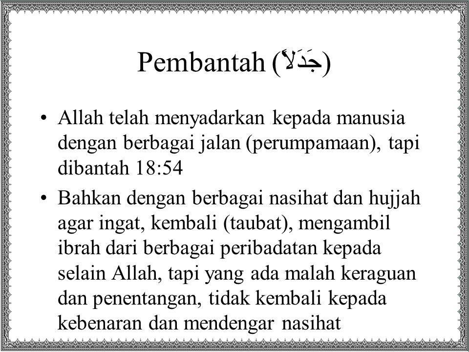 Pembantah (جَدَلاً) Allah telah menyadarkan kepada manusia dengan berbagai jalan (perumpamaan), tapi dibantah 18:54.