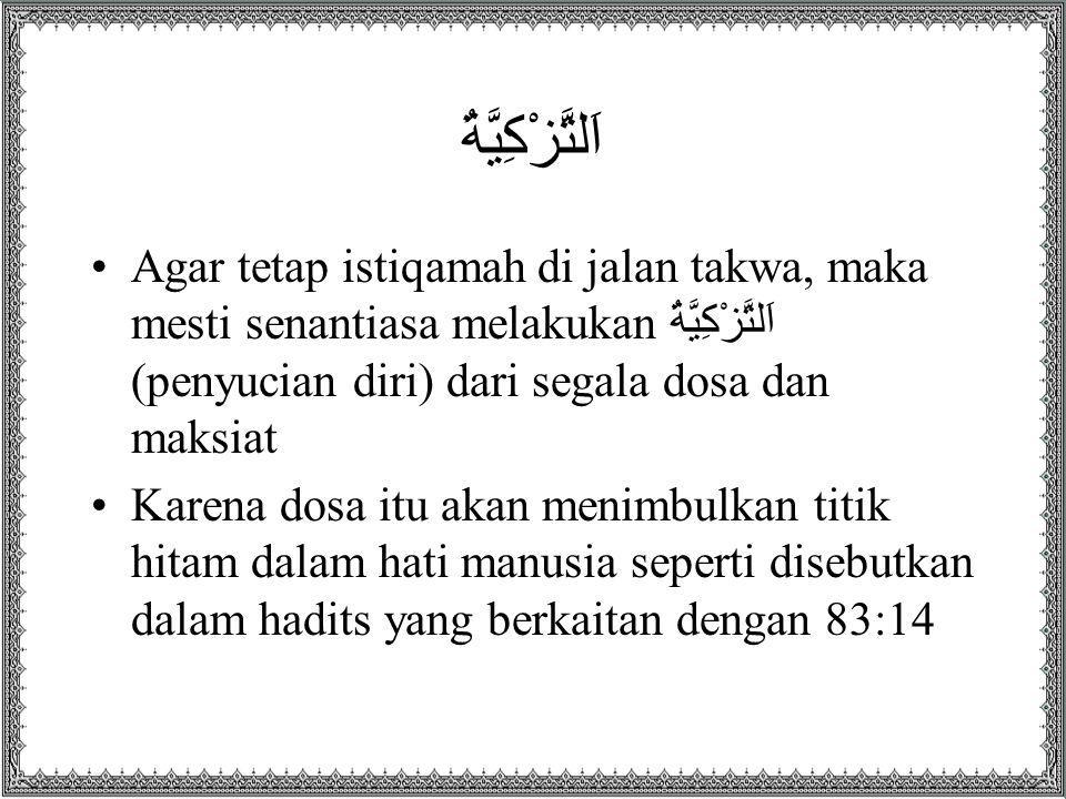 اَلتَّزْكِيَّةُ Agar tetap istiqamah di jalan takwa, maka mesti senantiasa melakukan اَلتَّزْكِيَّةُ (penyucian diri) dari segala dosa dan maksiat.