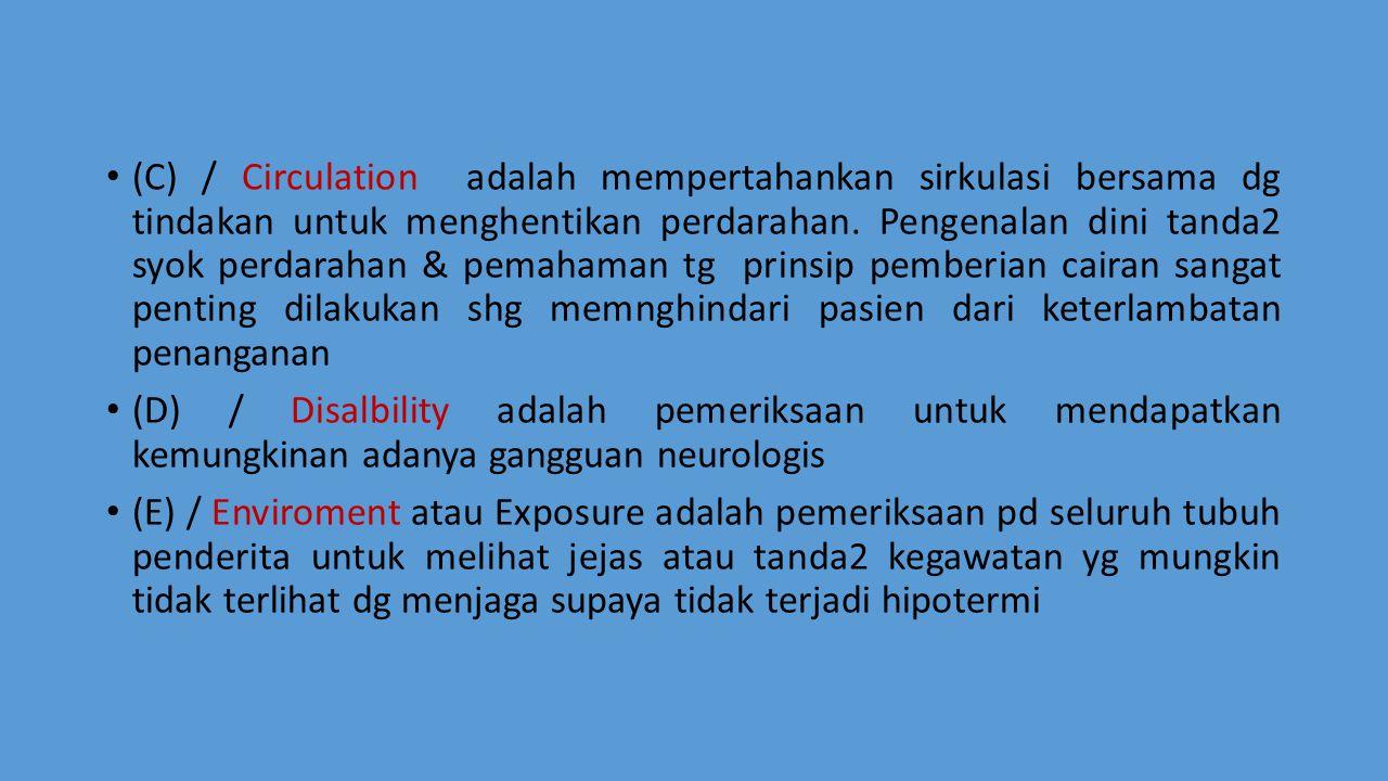 (C) / Circulation adalah mempertahankan sirkulasi bersama dg tindakan untuk menghentikan perdarahan. Pengenalan dini tanda2 syok perdarahan & pemahaman tg prinsip pemberian cairan sangat penting dilakukan shg memnghindari pasien dari keterlambatan penanganan
