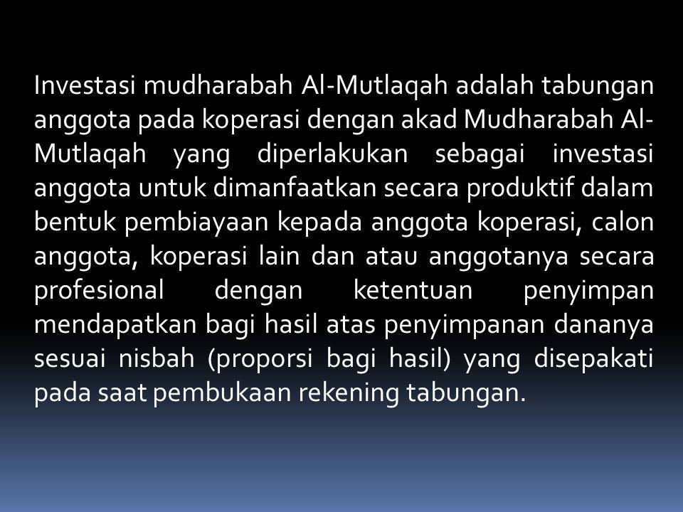Investasi mudharabah Al-Mutlaqah adalah tabungan anggota pada koperasi dengan akad Mudharabah Al-Mutlaqah yang diperlakukan sebagai investasi anggota untuk dimanfaatkan secara produktif dalam bentuk pembiayaan kepada anggota koperasi, calon anggota, koperasi lain dan atau anggotanya secara profesional dengan ketentuan penyimpan mendapatkan bagi hasil atas penyimpanan dananya sesuai nisbah (proporsi bagi hasil) yang disepakati pada saat pembukaan rekening tabungan.