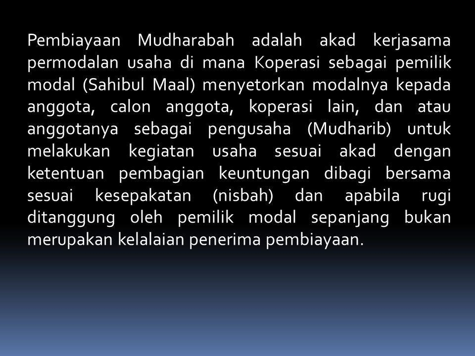 Pembiayaan Mudharabah adalah akad kerjasama permodalan usaha di mana Koperasi sebagai pemilik modal (Sahibul Maal) menyetorkan modalnya kepada anggota, calon anggota, koperasi lain, dan atau anggotanya sebagai pengusaha (Mudharib) untuk melakukan kegiatan usaha sesuai akad dengan ketentuan pembagian keuntungan dibagi bersama sesuai kesepakatan (nisbah) dan apabila rugi ditanggung oleh pemilik modal sepanjang bukan merupakan kelalaian penerima pembiayaan.