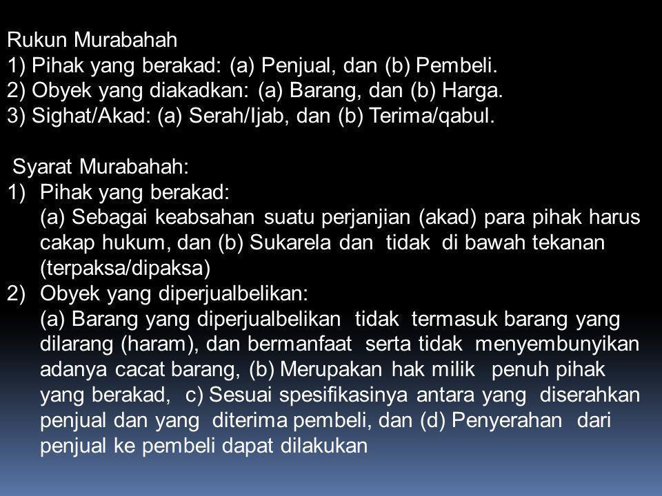 Rukun Murabahah 1) Pihak yang berakad: (a) Penjual, dan (b) Pembeli. 2) Obyek yang diakadkan: (a) Barang, dan (b) Harga.