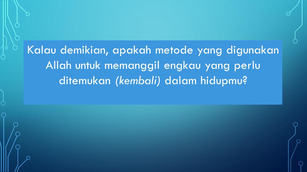 Kalau demikian, apakah metode yang digunakan Allah untuk memanggil engkau yang perlu ditemukan (kembali) dalam hidupmu