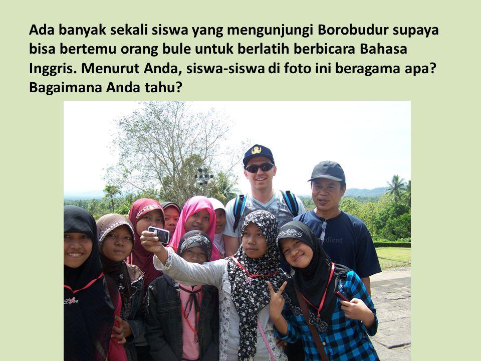 Ada banyak sekali siswa yang mengunjungi Borobudur supaya bisa bertemu orang bule untuk berlatih berbicara Bahasa Inggris.