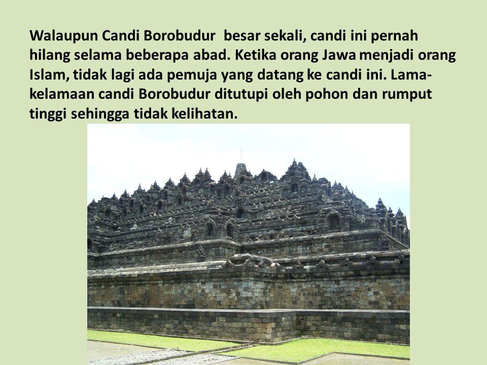 Walaupun Candi Borobudur besar sekali, candi ini pernah hilang selama beberapa abad. Ketika orang Jawa menjadi orang Islam, tidak lagi ada pemuja yang datang ke candi ini. Lama-kelamaan candi Borobudur ditutupi oleh pohon dan rumput tinggi sehingga tidak kelihatan.