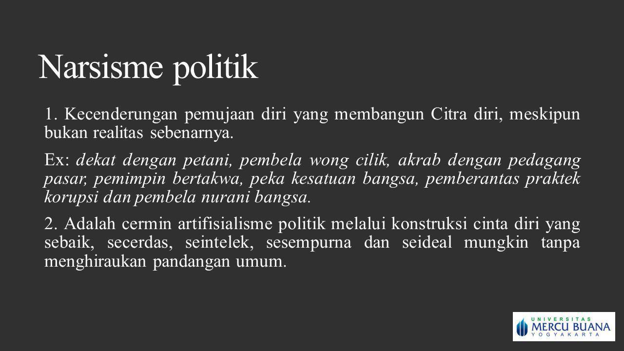 Narsisme politik 1. Kecenderungan pemujaan diri yang membangun Citra diri, meskipun bukan realitas sebenarnya.