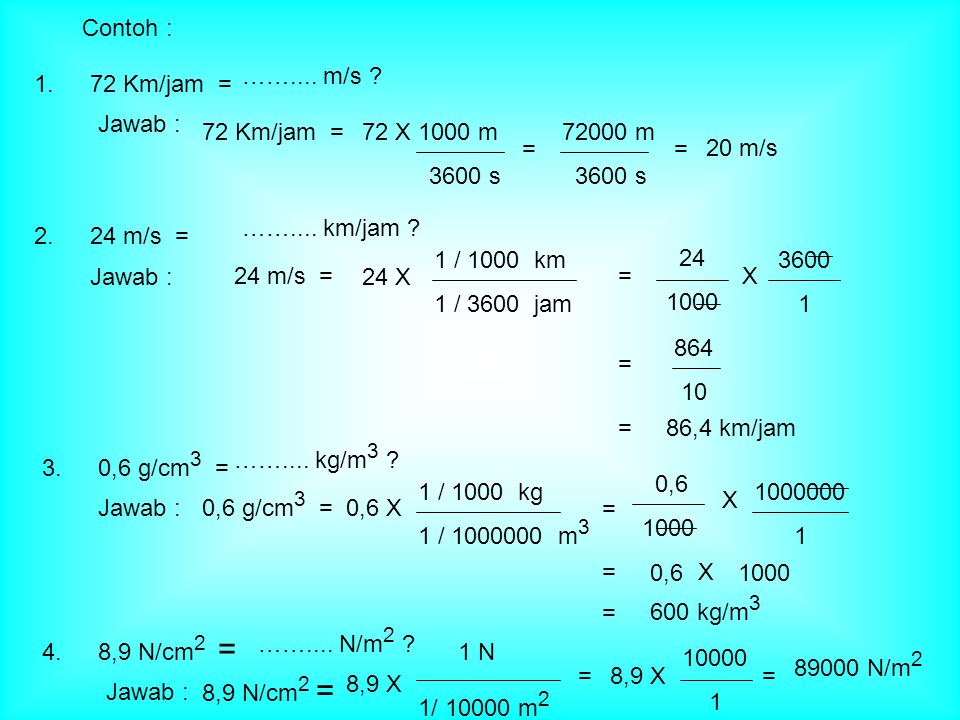 Contoh : …….... m/s 1. 72 Km/jam = Jawab : 72 Km/jam = 72 X 1000 m. 3600 s. 72000 m. 3600 s.