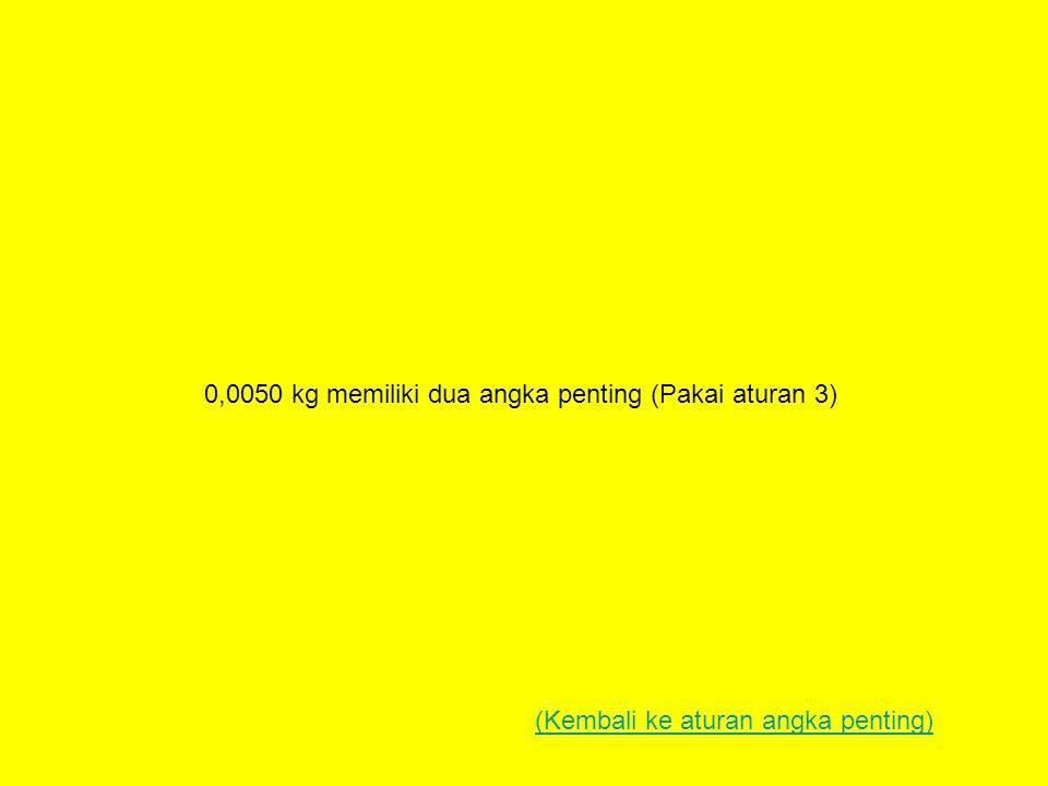 0,0050 kg memiliki dua angka penting (Pakai aturan 3)