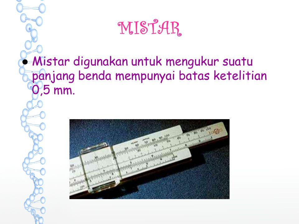MISTAR Mistar digunakan untuk mengukur suatu panjang benda mempunyai batas ketelitian 0,5 mm.