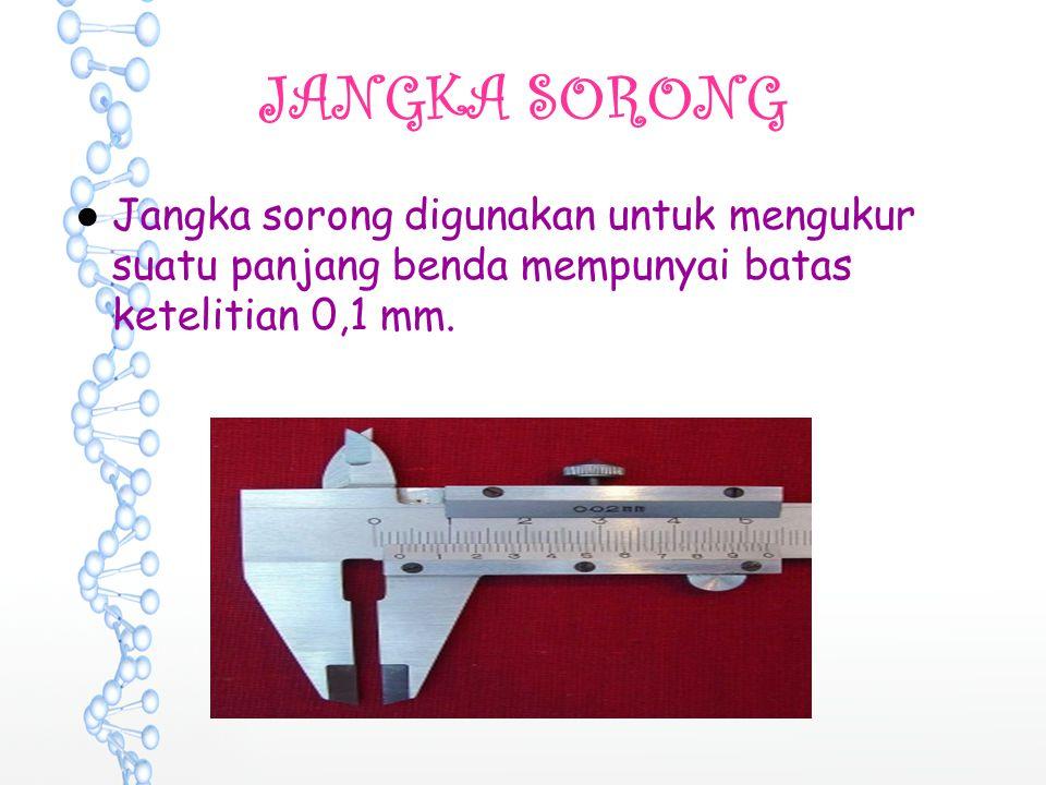 JANGKA SORONG Jangka sorong digunakan untuk mengukur suatu panjang benda mempunyai batas ketelitian 0,1 mm.