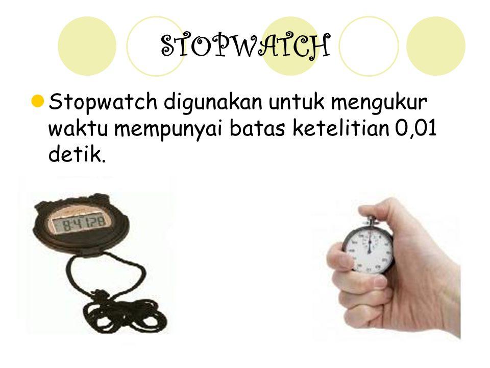 STOPWATCH Stopwatch digunakan untuk mengukur waktu mempunyai batas ketelitian 0,01 detik.