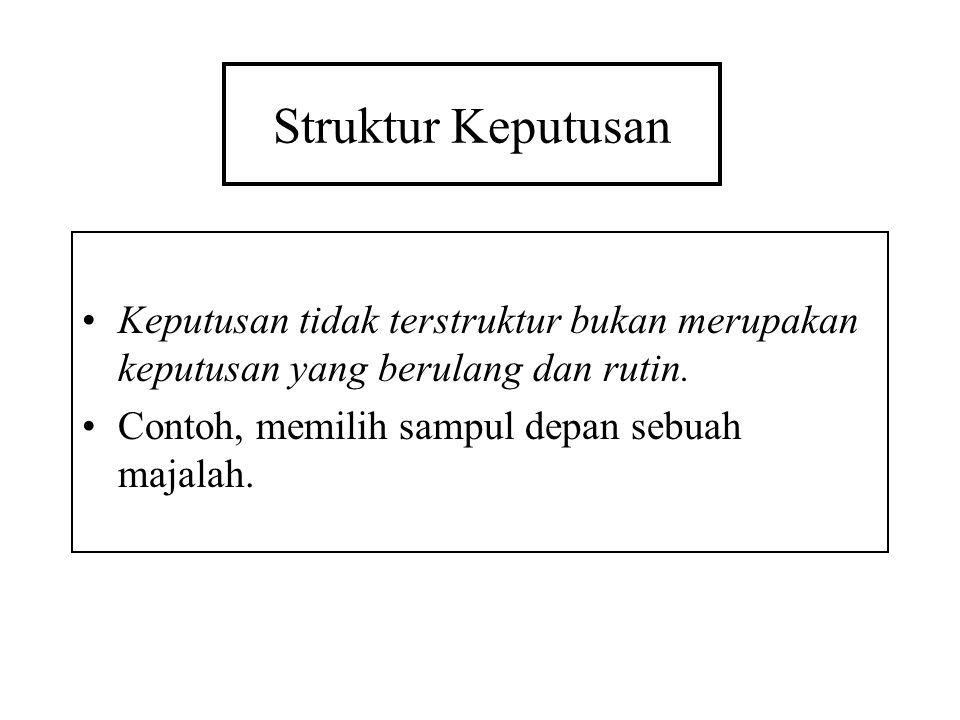 Struktur Keputusan Keputusan tidak terstruktur bukan merupakan keputusan yang berulang dan rutin.