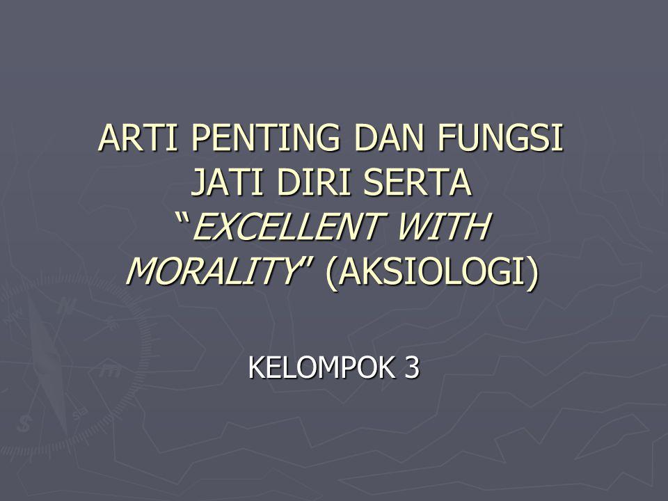 ARTI PENTING DAN FUNGSI JATI DIRI SERTA EXCELLENT WITH MORALITY (AKSIOLOGI)