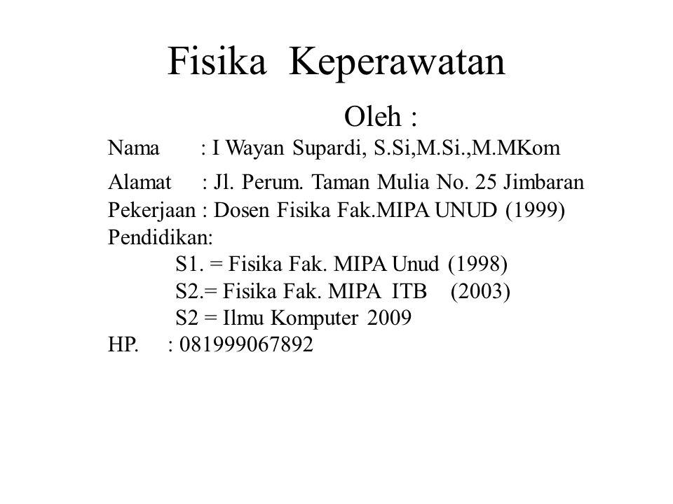Fisika Keperawatan Oleh : Nama : I Wayan Supardi, S.Si,M.Si.,M.MKom