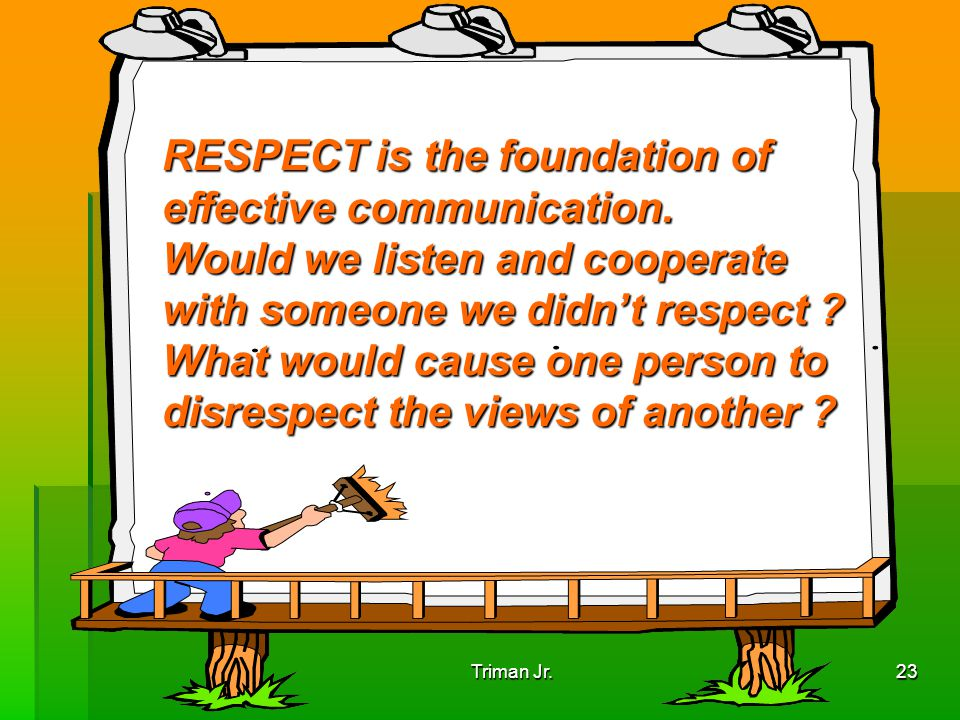 RESPECT is the foundation of effective communication.