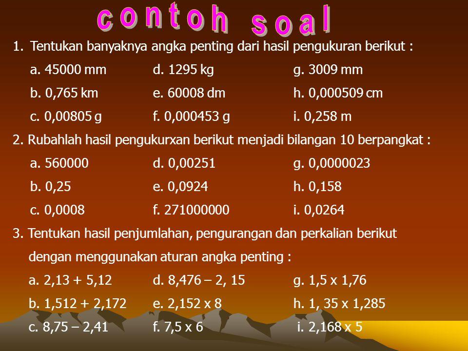 c o n t o h s o a l Tentukan banyaknya angka penting dari hasil pengukuran berikut : a. 45000 mm d. 1295 kg g. 3009 mm.
